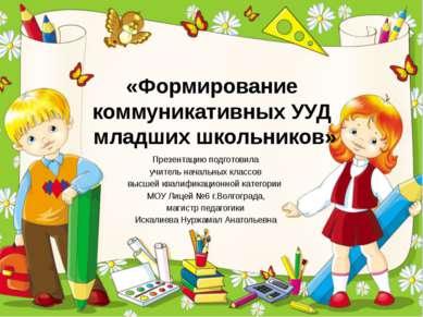 «Формирование коммуникативных УУД младших школьников» Презентацию подготовила...