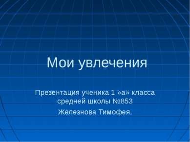 Мои увлечения Презентация ученика 1 »а» класса средней школы №853 Железнова Т...
