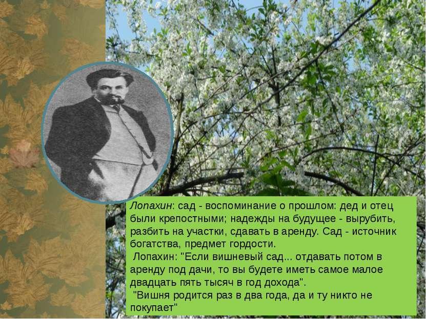 Лопахин: сад- воспоминание о прошлом: дед и отец были крепостными; надежды н...