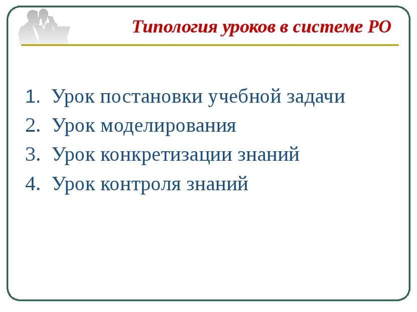 Типология уроков в системе РО 1. Урок постановки учебной задачи 2. Урок модел...