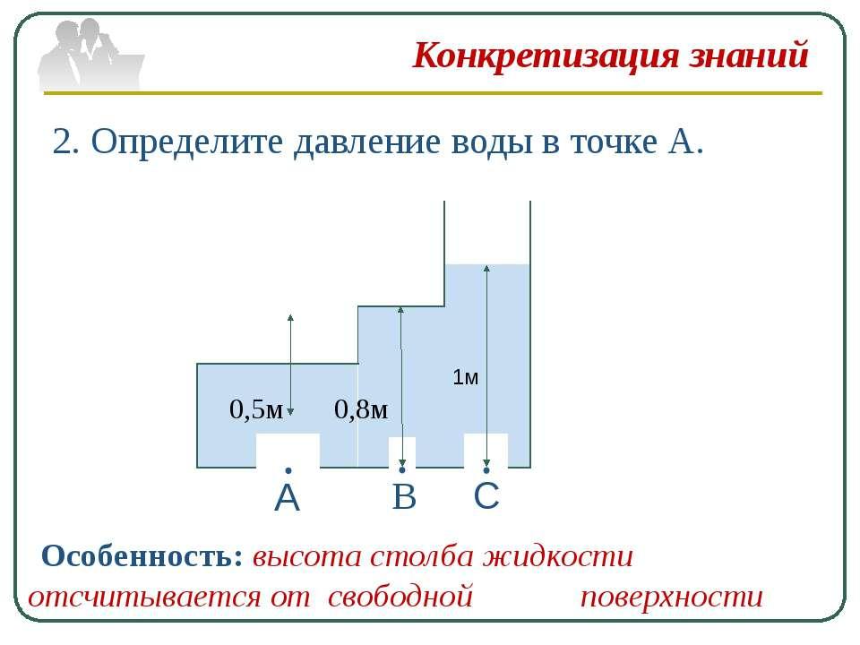 Конкретизация знаний 2. Определите давление воды в точке А. А В С 0,5м 0,8м 1...