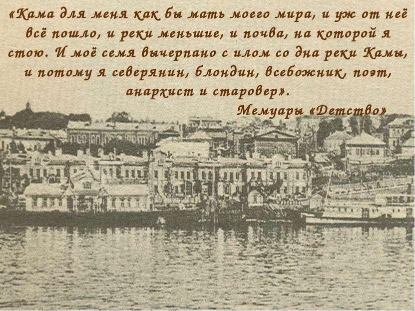 «Кама для меня как бы мать моего мира, и уж от неё всё пошло, и реки меньшие,...