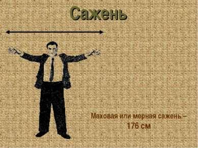 Маховая или мерная сажень – 176 см Сажень