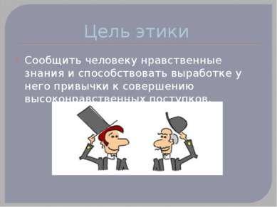 Цель этики Сообщить человеку нравственные знания и способствовать выработке у...