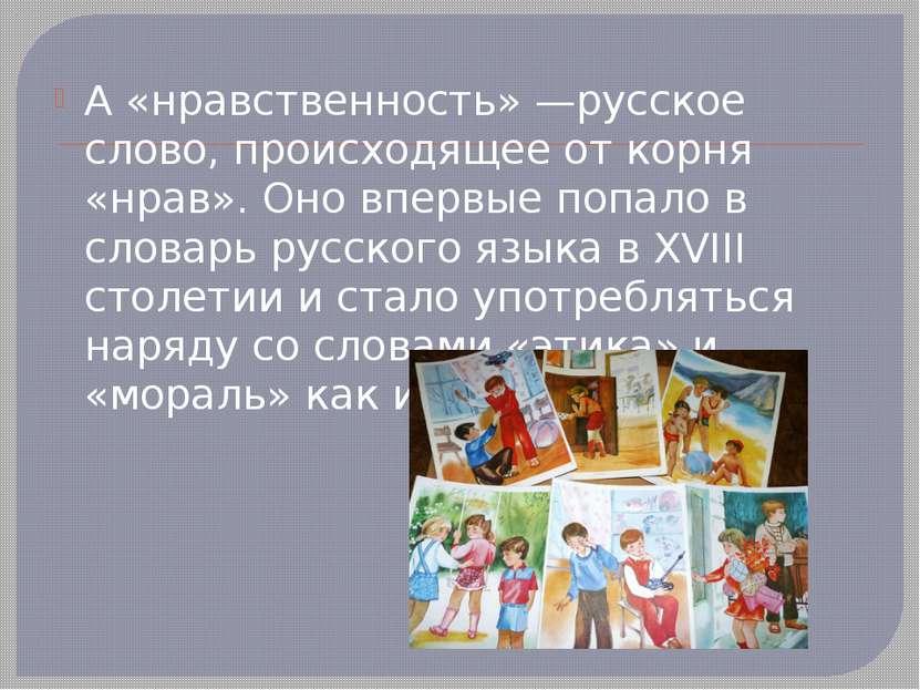 А «нравственность» —русское слово, происходящее от корня «нрав». Оно впервые ...