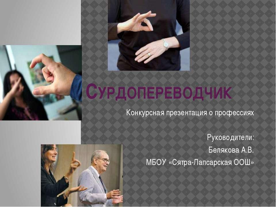 СУРДОПЕРЕВОДЧИК Конкурсная презентация о профессиях Руководители: Белякова А....