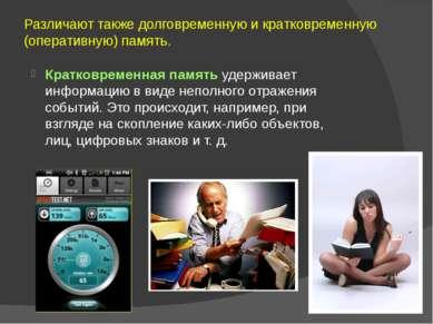 Различают также долговременную и кратковременную (оперативную) память. Кратко...