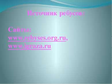 Источник ребусов: Сайты: www.rebyses.org.ru, www.igraza.ru