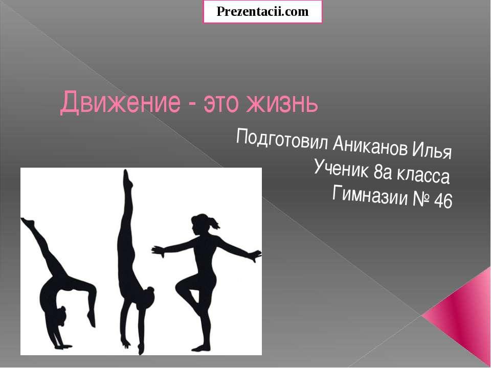 Движение - это жизнь Подготовил Аниканов Илья Ученик 8а класса Гимназии № 46