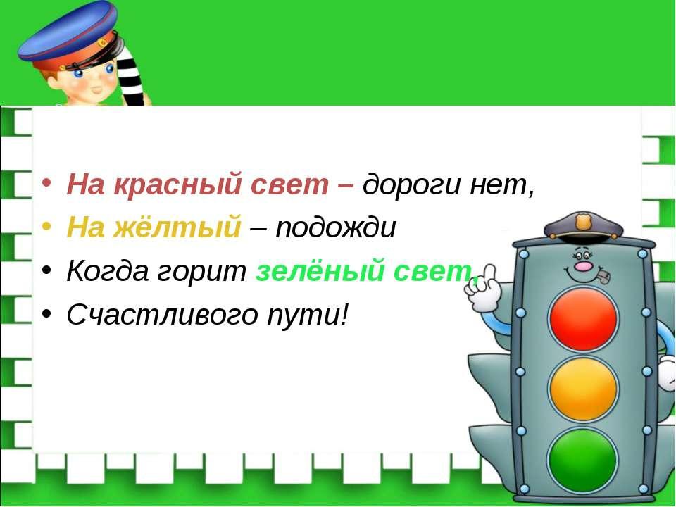 На красный свет – дороги нет, На жёлтый – подожди Когда горит зелёный свет, С...