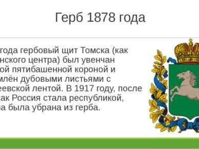 Герб 1878 года 1878 года гербовый щит Томска (как губернского центра) был уве...