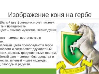 Изображение коня на гербе Серебро (белый цвет) символизирует чистоту, надежно...