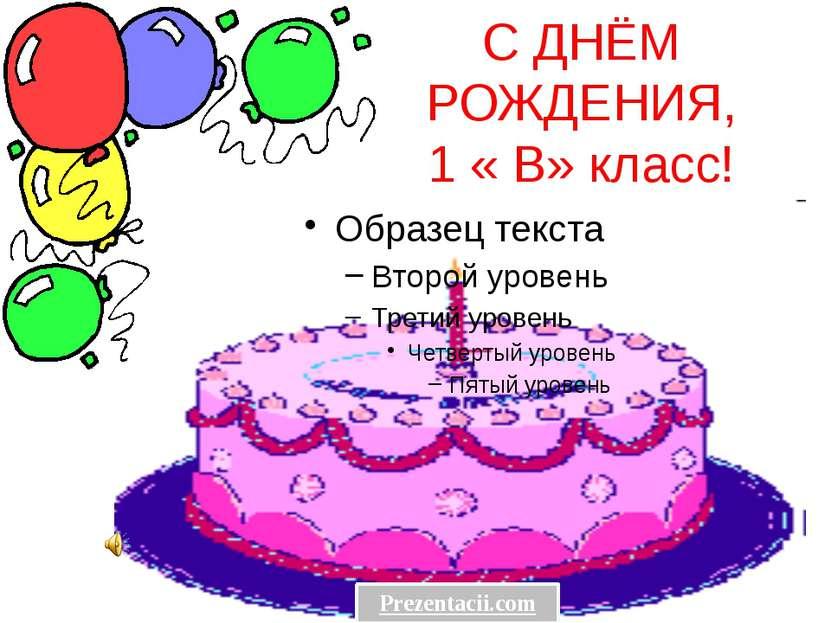 С ДНЁМ РОЖДЕНИЯ, 1 « В» класс! Prezentacii.com