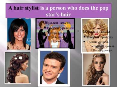 A hair stylist is a person who does the pop star's hair