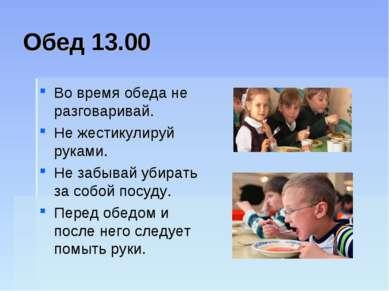 Обед 13.00 Во время обеда не разговаривай. Не жестикулируй руками. Не забывай...
