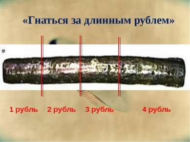 «Гнаться за длинным рублем» 1 рубль 2 рубль 3 рубль 4 рубль