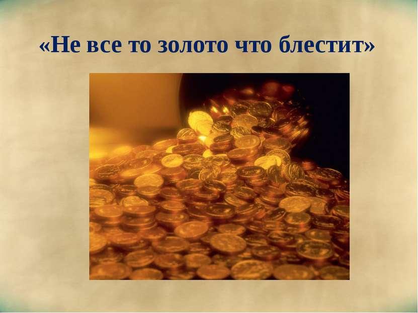 «Не все то золото что блестит»