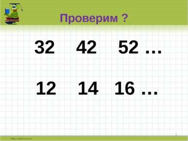 Проверим ? 32 42 52 … * 12 14 16 …