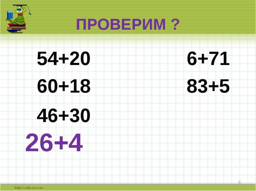 ПРОВЕРИМ ? 54+20 6+71 60+18 83+5 46+30 26+4 *