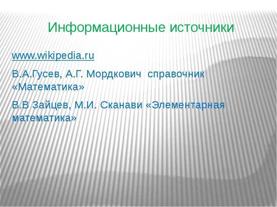 Информационные источники www.wikipedia.ru В.А.Гусев, А.Г. Мордкович справочни...