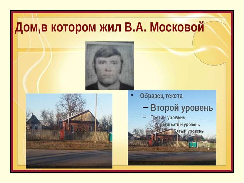 Дом,в котором жил В.А. Московой