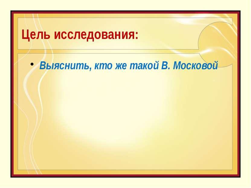 Цель исследования: Выяснить, кто же такой В. Московой