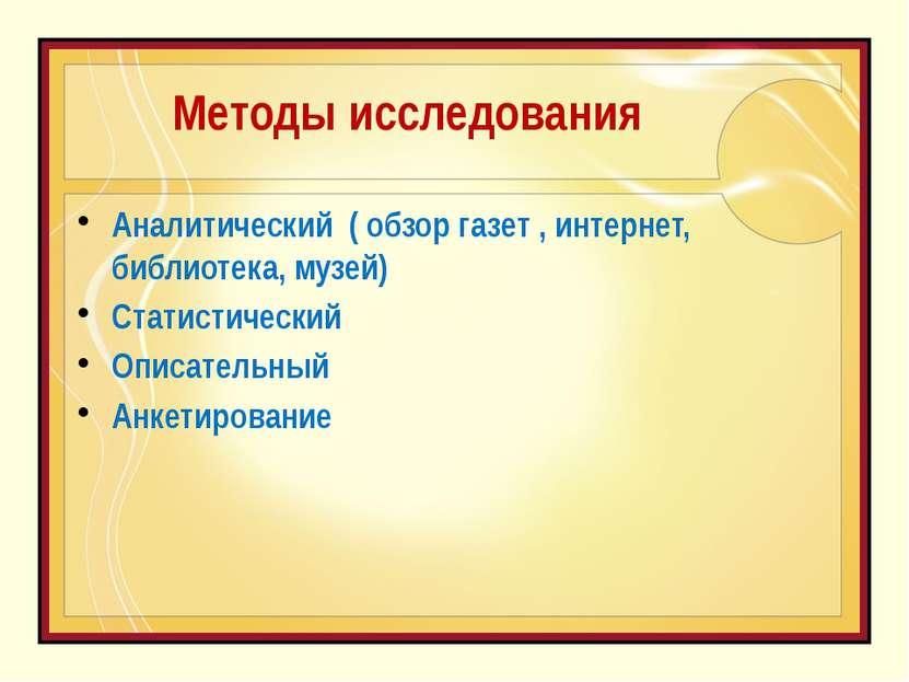 Методы исследования Аналитический ( обзор газет , интернет, библиотека, музей...