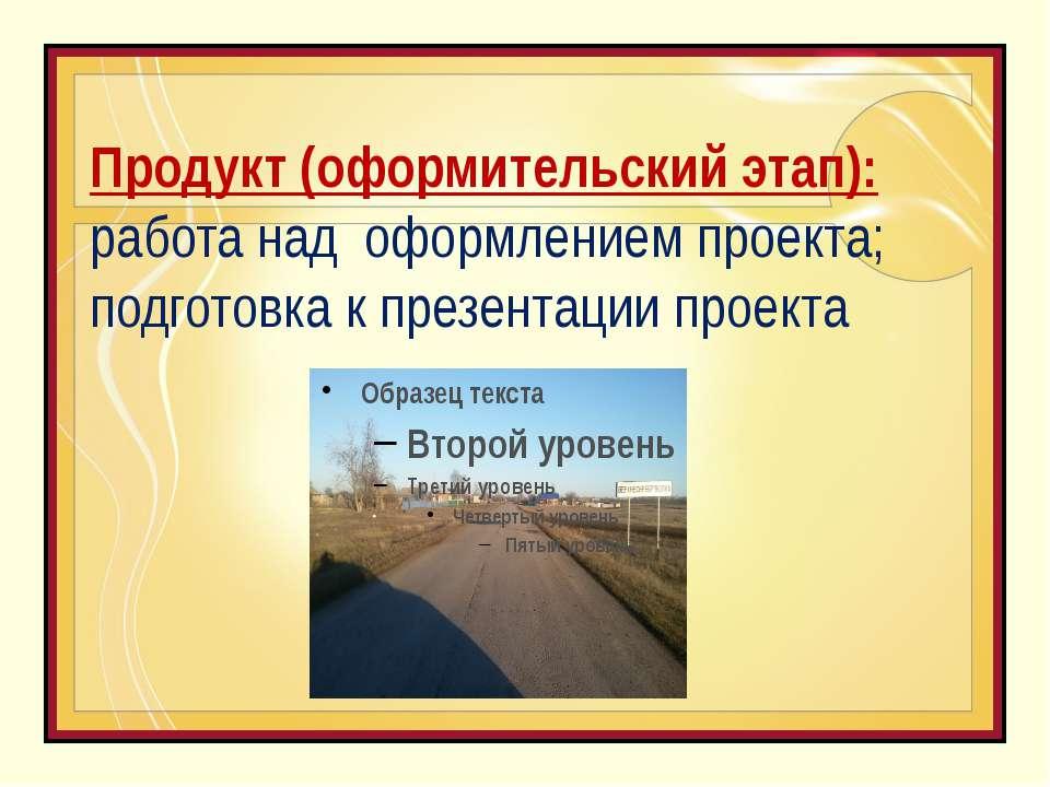 Продукт (оформительский этап): работа над оформлением проекта; подготовка к п...