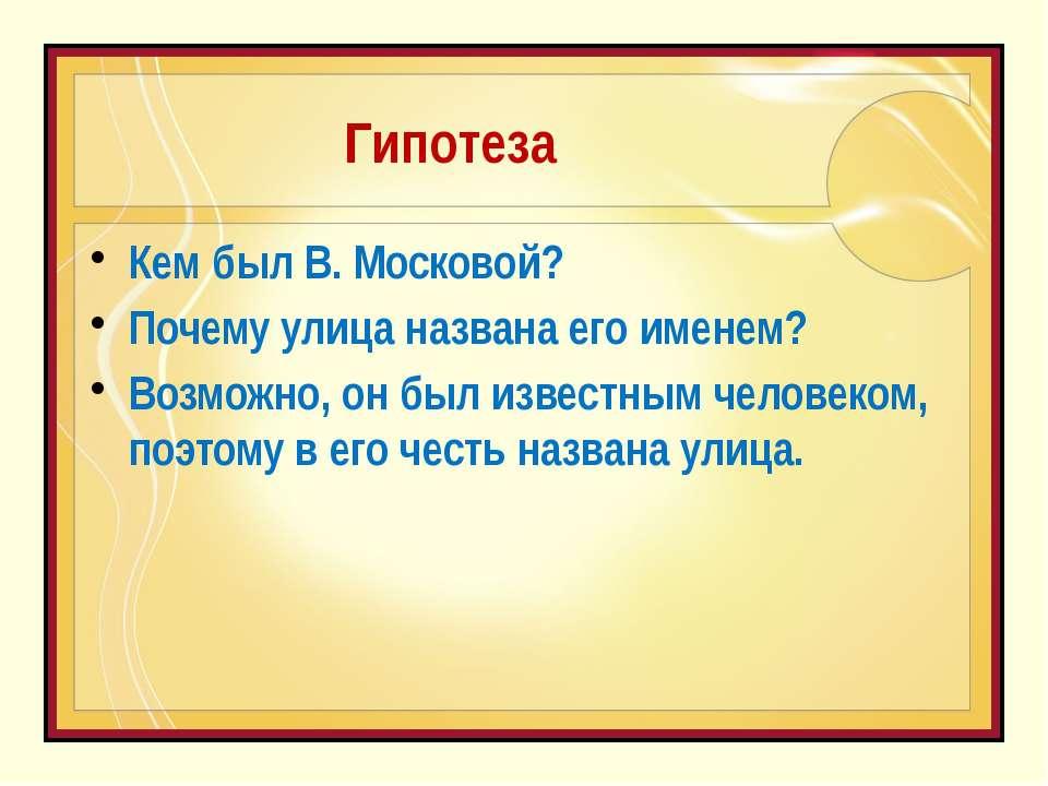 Гипотеза Кем был В. Московой? Почему улица названа его именем? Возможно, он б...