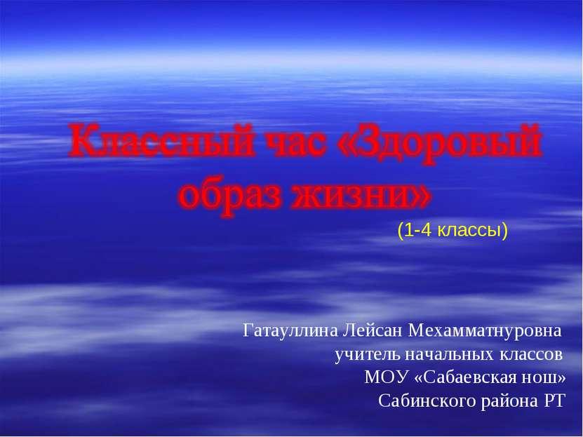 (1-4 классы) Гатауллина Лейсан Мехамматнуровна учитель начальных классов МОУ ...