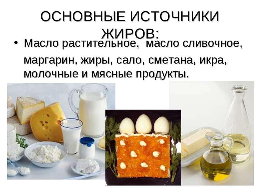 ОСНОВНЫЕ ИСТОЧНИКИ ЖИРОВ: Масло растительное, масло сливочное, маргарин, жиры...