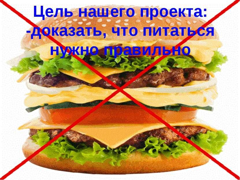 Цель нашего проекта: -доказать, что питаться нужно правильно