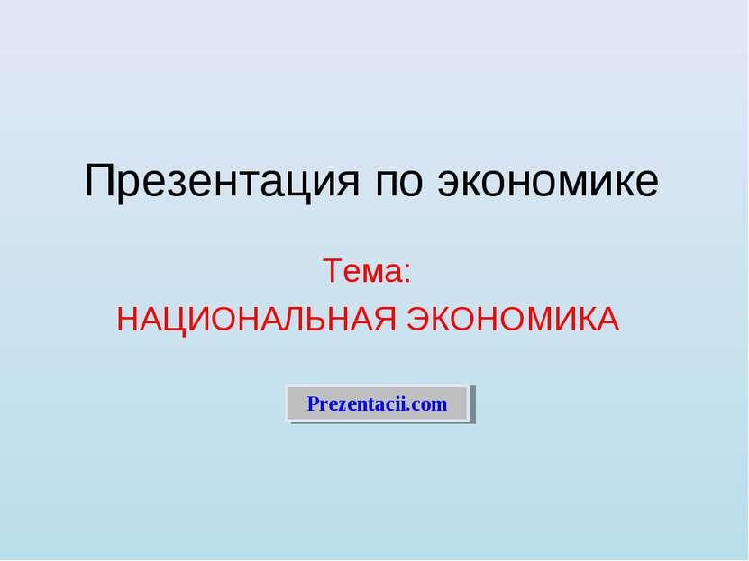 Презентация по экономике Тема: НАЦИОНАЛЬНАЯ ЭКОНОМИКА Prezentacii.com