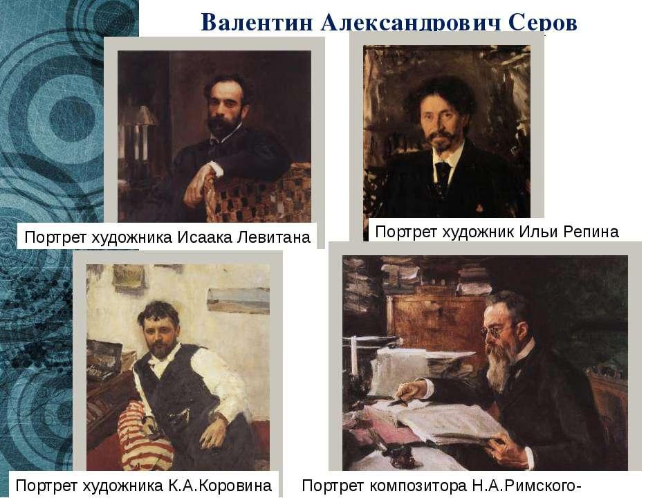 Валентин Александрович Серов Портрет художника Исаака Левитана Портрет художн...