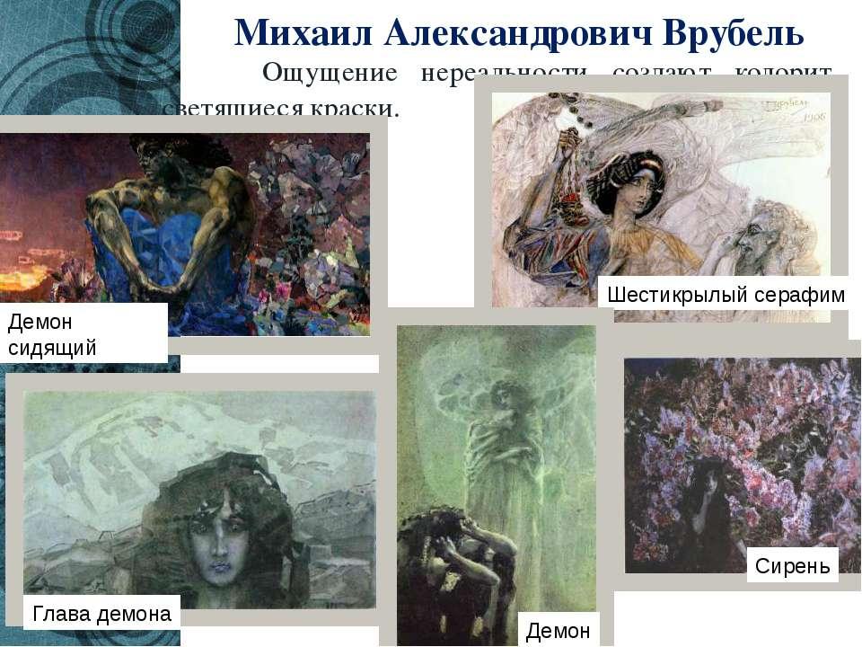 Михаил Александрович Врубель Ощущение нереальности создают колорит, светящиес...