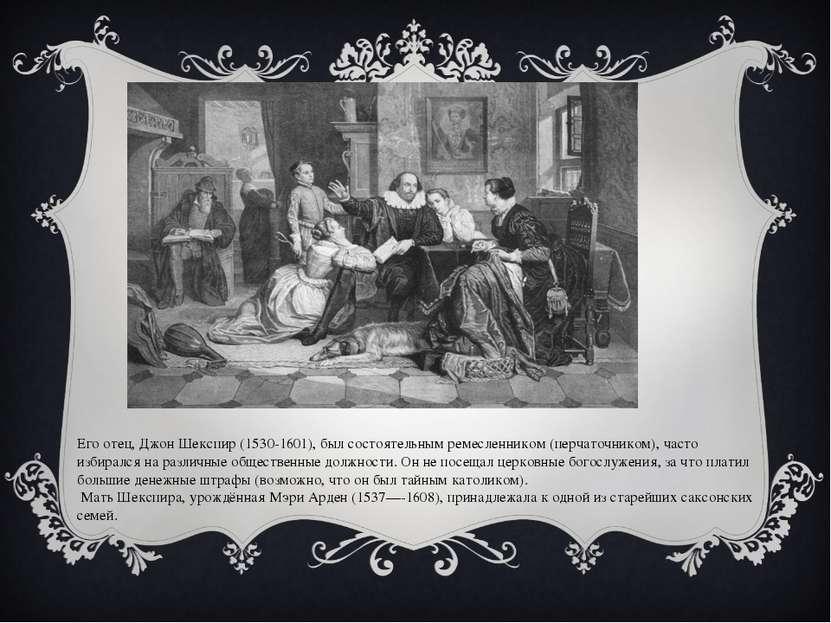 Его отец, Джон Шекспир (1530-1601), был состоятельным ремесленником (перчаточ...
