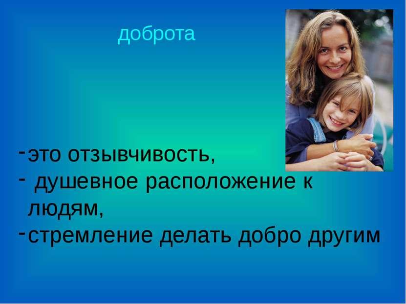 доброта это отзывчивость, душевное расположение к людям, стремление делать до...