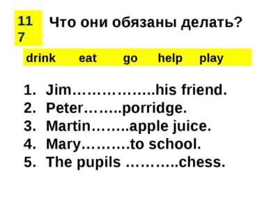 117 drink eat go help play Jim……………..his friend. Peter……..porridge. Martin……....