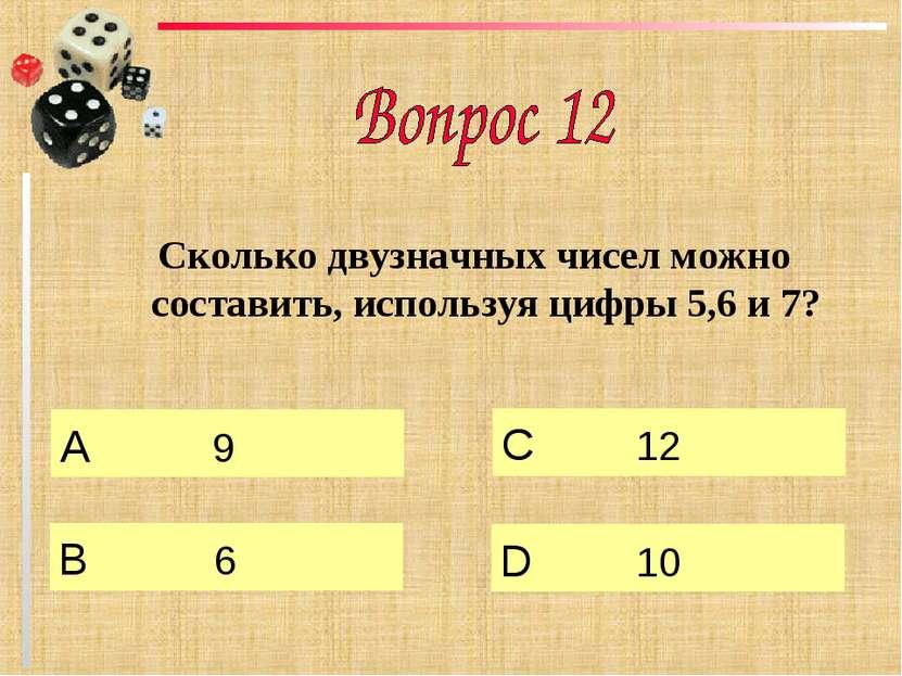 Сколько двузначных чисел можно составить, используя цифры 5,6 и 7? А 9 B 6 C ...