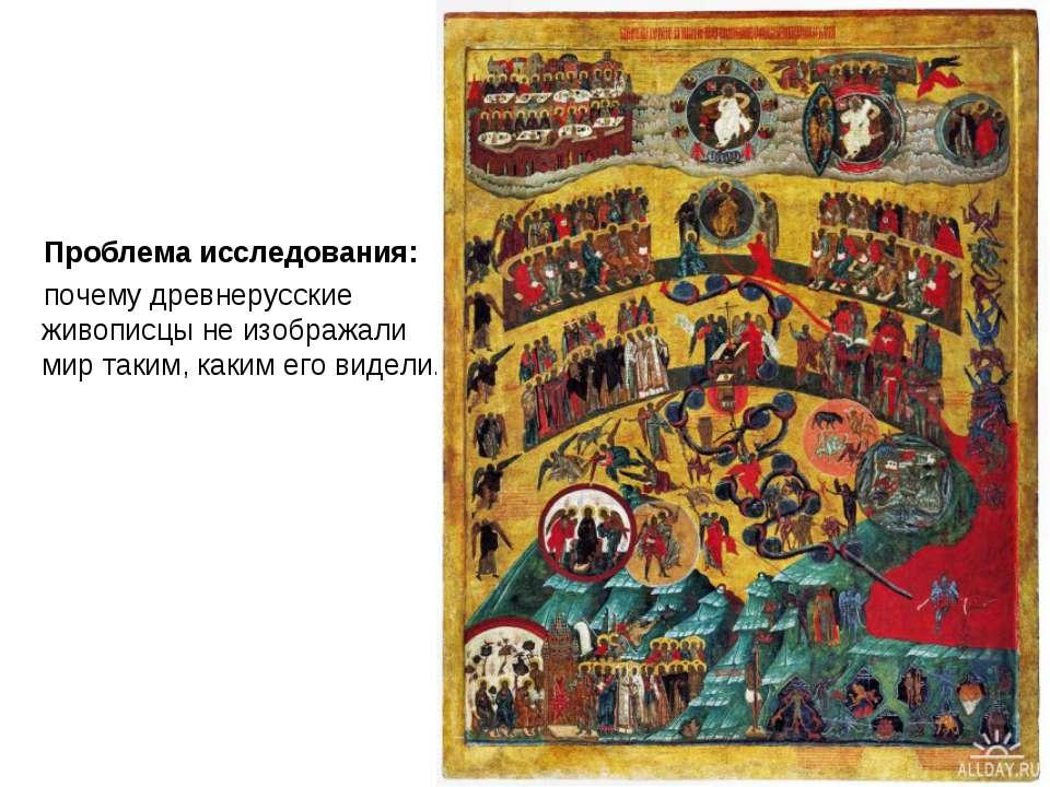 Проблема исследования: почему древнерусские живописцы не изображали мир таким...