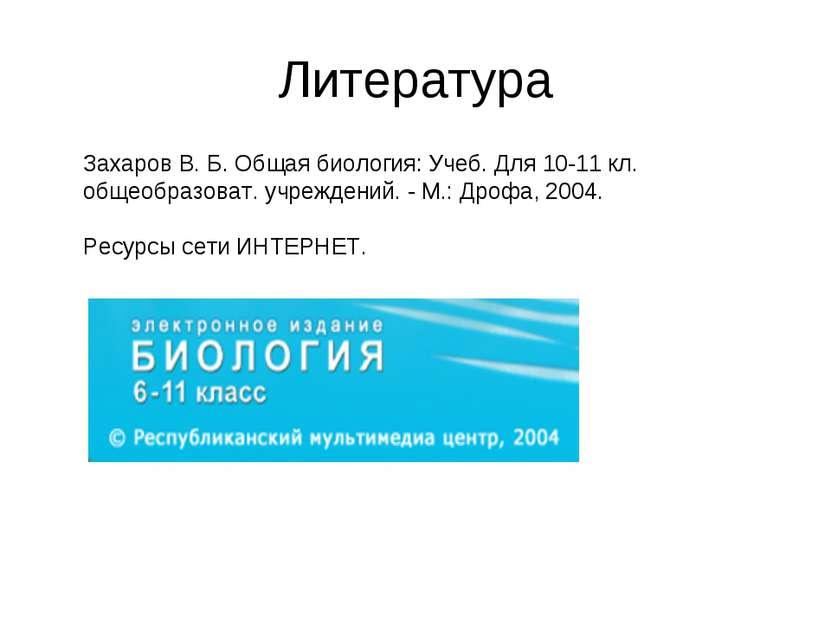 Литература Захаров В. Б. Общая биология: Учеб. Для 10-11 кл. общеобразоват. у...