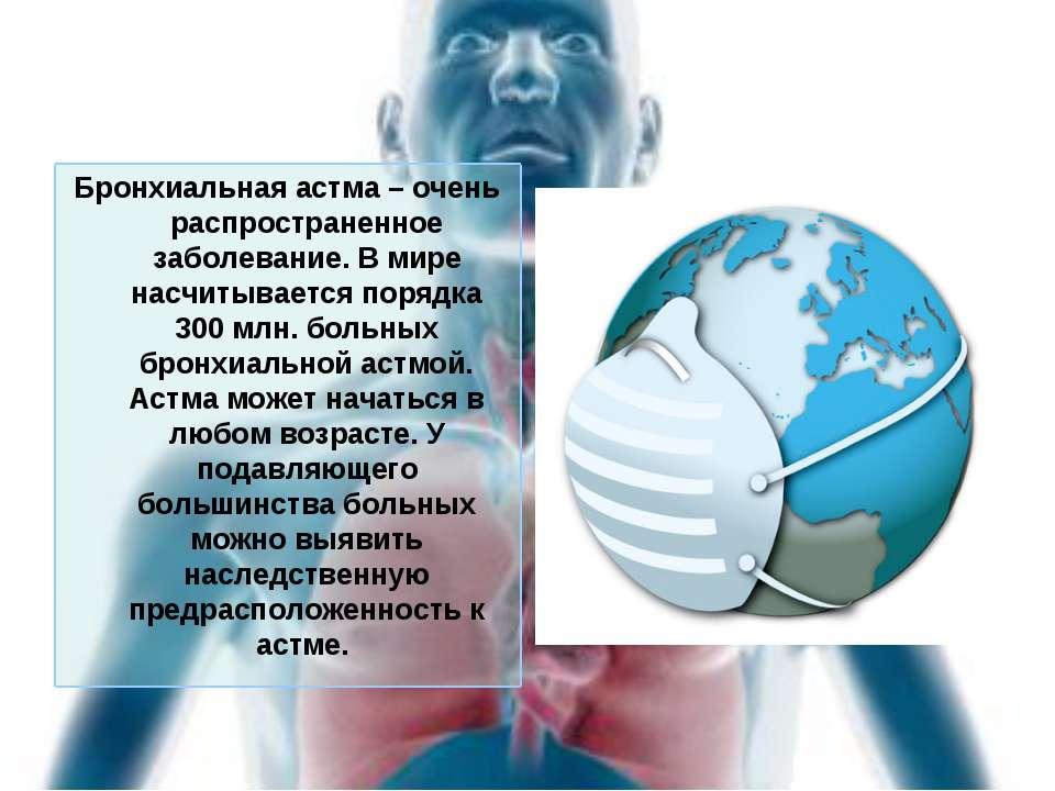Бронхиальная астма – очень распространенное заболевание. В мире насчитывается...