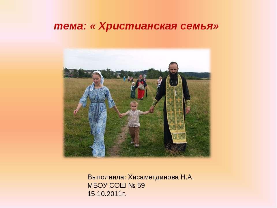 тема: « Христианская семья» Выполнила: Хисаметдинова Н.А. МБОУ СОШ № 59 15.10...
