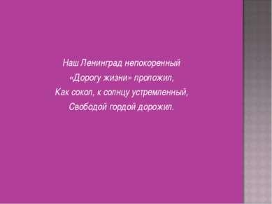 Наш Ленинград непокоренный «Дорогу жизни» проложил, Как сокол, к солнцу устре...