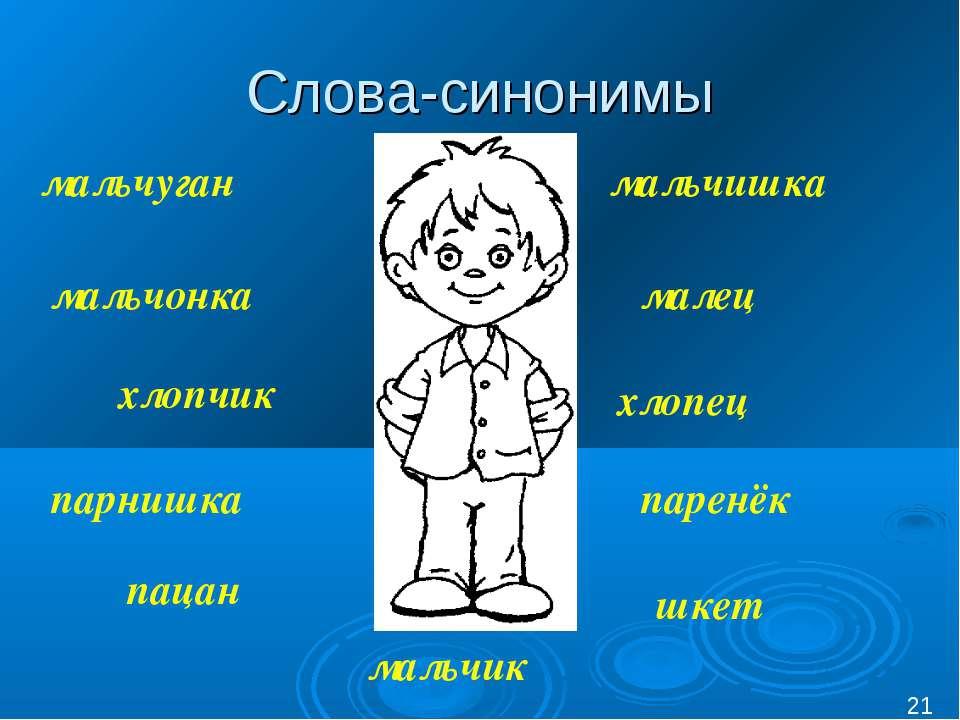 Слова-синонимы * мальчик малец мальчуган паренёк мальчонка парнишка мальчишка...