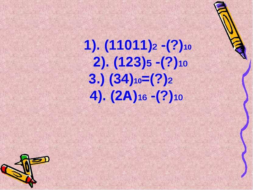 1). (11011)2 -(?)10 2). (123)5 -(?)10 3.) (34)10=(?)2 4). (2А)16 -(?)10