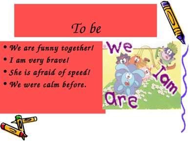 To be We are funny together! I am very brave! She is afraid of speed! We were...