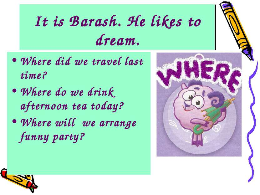 It is Barash. He likes to dream. Where did we travel last time? Where do we d...
