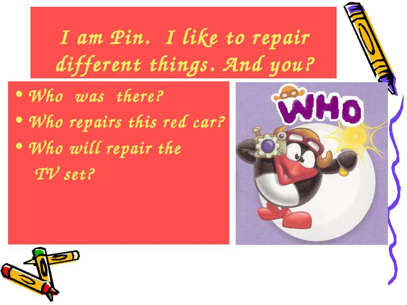 I am Pin. I like to repair different things. And you? Who was there? Who repa...
