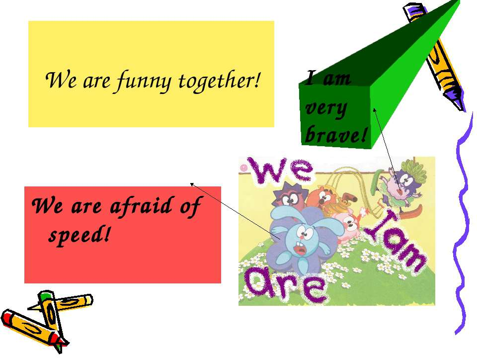 We are funny together! We are afraid of speed! I am very brave!